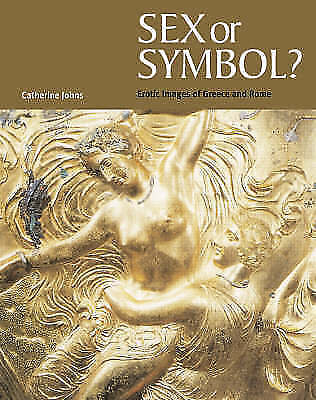Sex Or Symbol? Erotic Images of Greece and Rome by Johns, Catherine