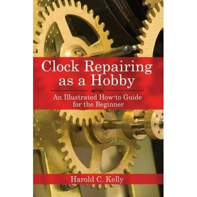 Clock Repairing as a Hobby: An Illustrated How-to Guide - Paperback NEW Kelly, H