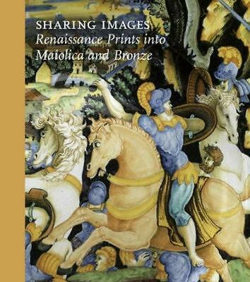 Sharing Images: Renaissance Prints into Maiolica and Bronze by Jamie Gabbarelli
