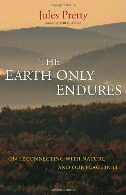 The Earth Only Endures: On Reconnecting with Nature... by Pretty, Jules Hardback