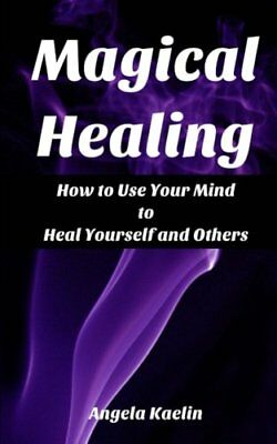 Magical Healing: How to Use Your Mind to Heal Yourself and ... by Kaelin, Angela