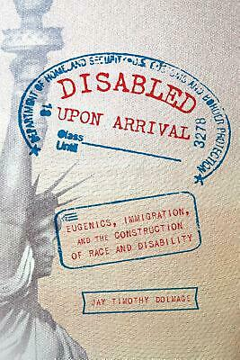 Disabled Upon Arrival: Eugenics, Immigration, and the Construction of Race and D