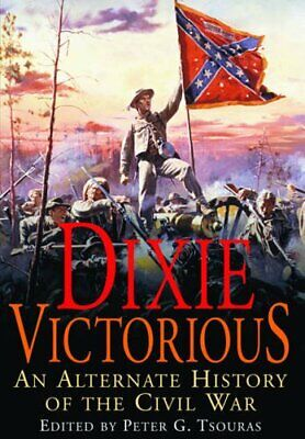 Dixie Victorious: An Alternate History of the Civil War by Peter G. Tsouras The