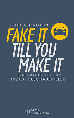 FAKE IT TILL YOU MAKE IT - Ein Handbuch für Industrieschauspieler Todd Alli ...