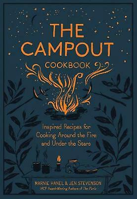 Campout Cookbook, the: Inspired Recipes for Cooking Around the Fire and Under th