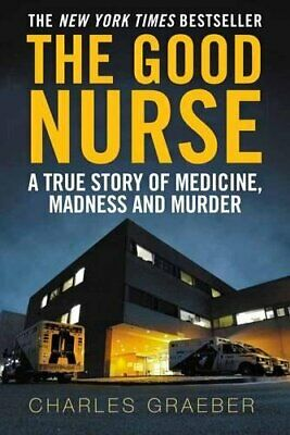 The Good Nurse: A True Story of Medicine, Madness and Mur... by Graeber, Charles