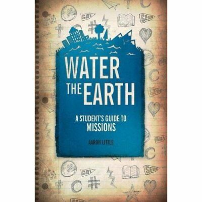 Water the Earth: A Student's Guide to Missions - Paperback NEW Aaron Little (A 2