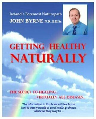 Getting Healthy Naturally: The Secret to Healing.Virtually All... by Byrne, John
