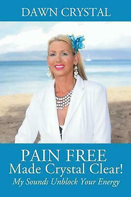 Pain Free Made Crystal Clear! My Sounds Unblock Your Energy by Dawn Crystal Pape