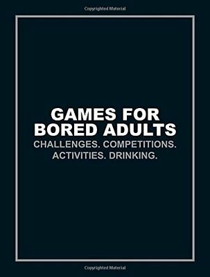 Games for Bored Adults: Challenges. Competitions. Activities. Drinking. (Quiz.