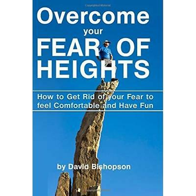 Overcome Your Fear of Heights: How to Get Rid of Your Fear to Feel Comfortable a