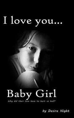 I Love You Baby Girl: A Heartbreaking True Story of Child Ab... by Night, Desire