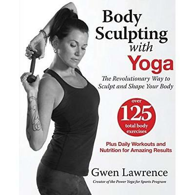 Body Sculpting With Yoga: The Revolutionary Way to Sculpt and Shape Your Body La