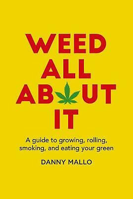 Weed All About It: A Guide to Growing, Rolling, Smoking, and Eating Your Green b