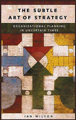 The Subtle Art of Strategy: Organizational Planning in Uncertain Times by Wilso