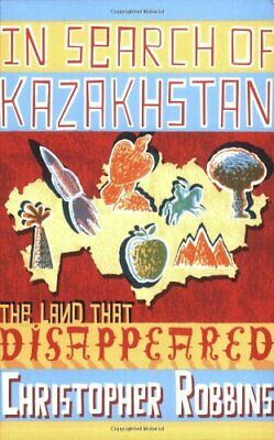 In Search of Kazakhstan: The Land that Disa... by Robbins, Christopher Paperback