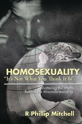 Homosexuality ?It's Not What You Think It Is?: Shatter... by Mitchell, R Phillip