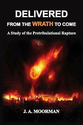 Delivered from the Wrath to Come: A Study of the Pretribulational Rapture by Jac