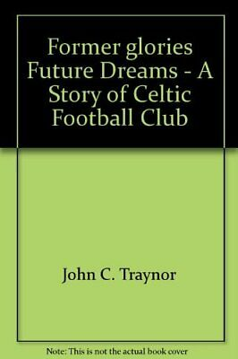 Former glories Future Dreams - A Story of Celtic Football ... by John C. Traynor