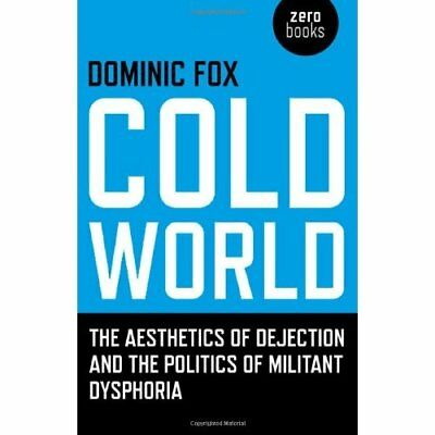 Cold World: The Aesthetics of Dejection and the Politic - Paperback NEW Fox, Dom