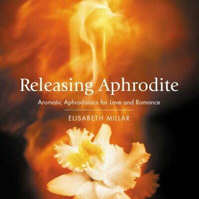 Releasing Aphrodite: Aromatic Aphrodisiacs for ... by Elisabeth Millar Paperback