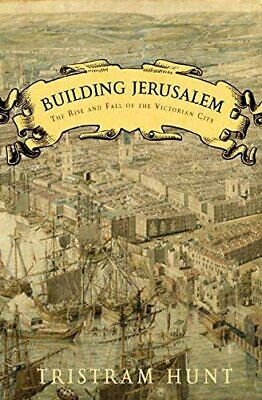 Building Jerusalem: The Rise and Fall of the Victorian City by Hunt, Tristram