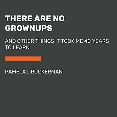 There Are No Grown-ups: And Other Things It Took Me 40 Years to Learn Druckerman