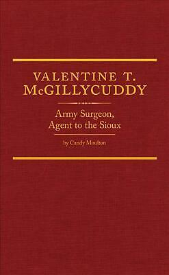 Valentine T. McGillycuddy: Army Surgeon, Agent to the Sioux by Candy Vyvey Moult