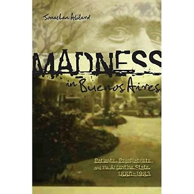 Madness in Buenos Aires: Patients, Psychiatrists and th - Paperback NEW Ablard,