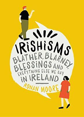 Irishisms: Blather, Blarney, Blessings and everything else we ... by Ronan Moore