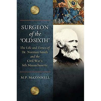 Surgeon of the Old Sixth: The Life and Times of Dr. Norman Smith and the Civil W