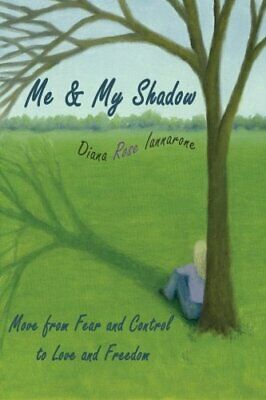 Me and My Shadow: Move from Fear and Control to Love ... by Iannarone, Diana Ros