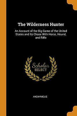 Wilderness Hunter: An Account of the Big Game of the United States and Its Chase