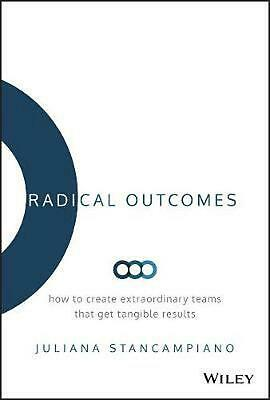 Radical Outcomes: How to Create Extraordinary Teams that Get Tangible Results by