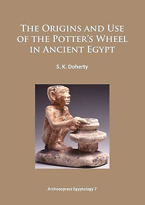 The Origins and Use of the Potter's Wheel in Ancient Egypt (Archaeopress Egyptol