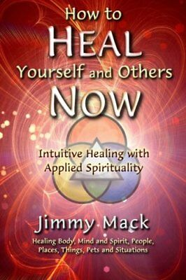 How to Heal Yourself and Others Now: Intuitive Healing with Ap... by Mack, Jimmy