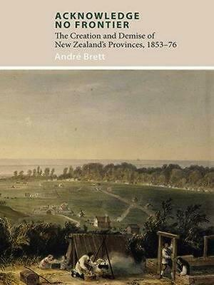 Acknowledge No Frontier: The Creation and Demise of NZ's Provinces 1853-76 by An