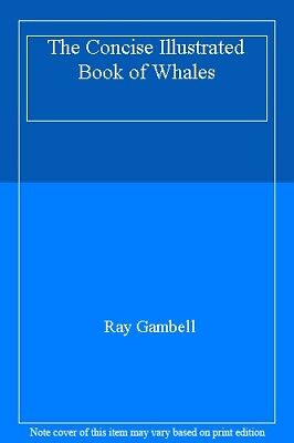 The Concise Illustrated Book of Whales By Ray Gambell