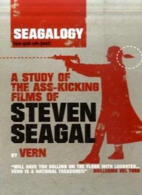 Seagalogy: A Study of the Ass-Kicking Films of Steven Seagal By Vern