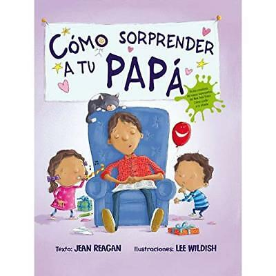 Cómo sorprender a tu papá / How to surprise a dad Reagan, Jean/ Wildish, Lee (Il