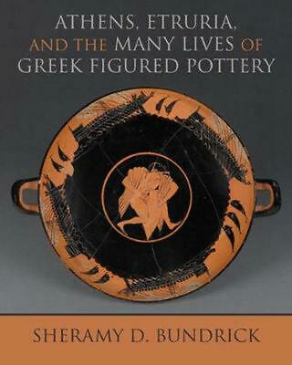 Athens, Etruria, and the Many Lives of Greek Figured Pottery by Sheramy D. Bundr