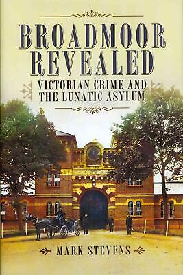 Broadmoor Revealed: Victorian Crime and the Lunatic Asylum by Mark Stevens (Engl