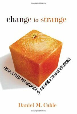 Change to Strange: Create a Great Organization ... by Cable, Daniel M. Paperback