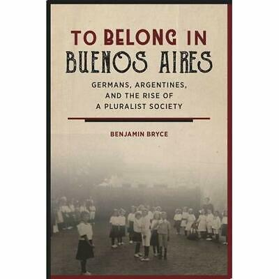 To Belong in Buenos Aires: Germans, Argentines, and th - Hardcover NEW Bryce, B