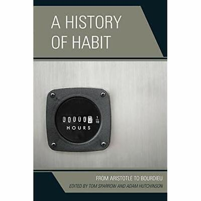 A History of Habit: From Aristotle to Bourdieu - Paperback NEW Tom Sparrow(Edi 2
