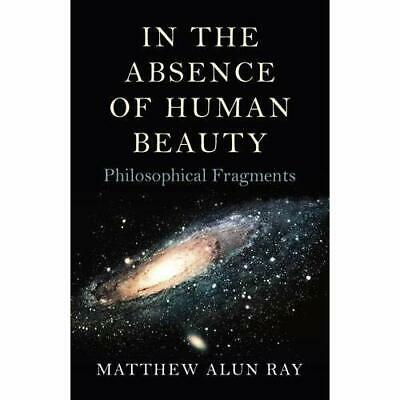 In the Absence of Human Beauty: Philosophical Fragments - Paperback NEW Matthew