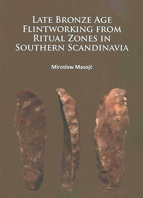 Late Bronze Age Flintworking from Ritual Zones in Southern Scandinavia by Mirosl