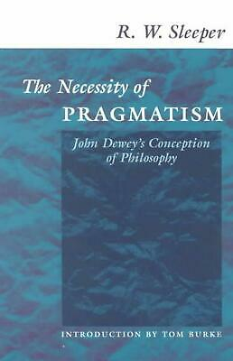 The Necessity of Pragmatism: John Dewey's Conception of Philosophy by R.W. Sleep