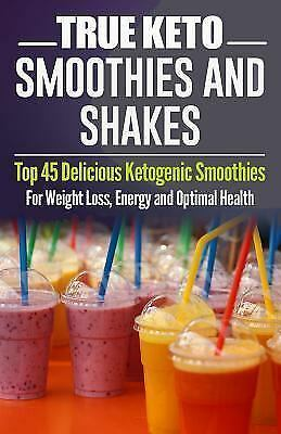 Ketogenic Diet: TRUE KETO Smoothies and Shakes: Top 45 Delicious Ketogenic Smoot