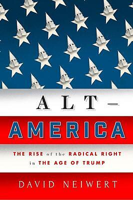 Alt America: The Rise of the Radical Right in the Age of Trump by David Neiwert